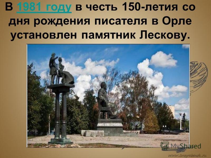 В 1981 году в честь 150-летия со дня рождения писателя в Орле установлен памятник Лескову.1981 году