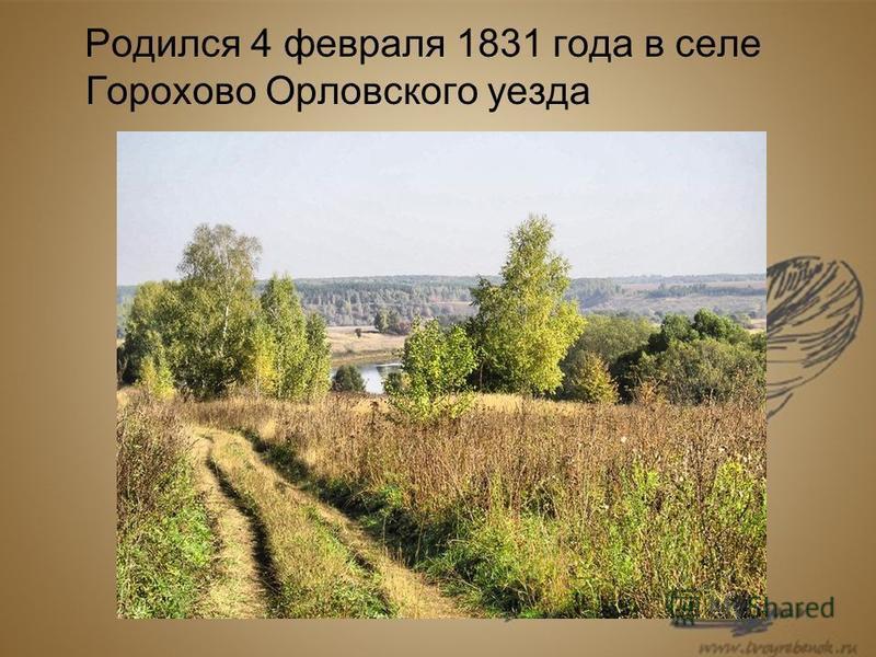 Родился 4 февраля 1831 года в селе Горохово Орловского уезда