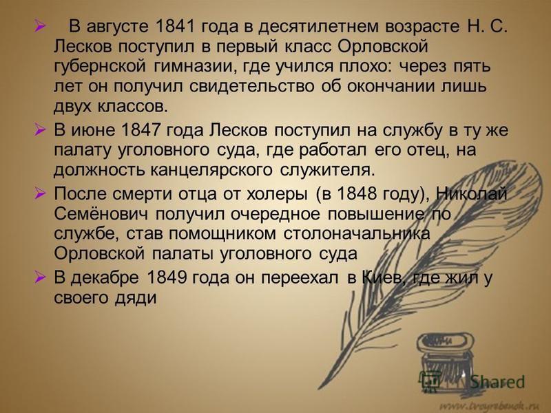 В августе 1841 года в десятилетнем возрасте Н. С. Лесков поступил в первый класс Орловской губернской гимназии, где учился плохо: через пять лет он получил свидетельство об окончании лишь двух классов. В июне 1847 года Лесков поступил на службу в ту