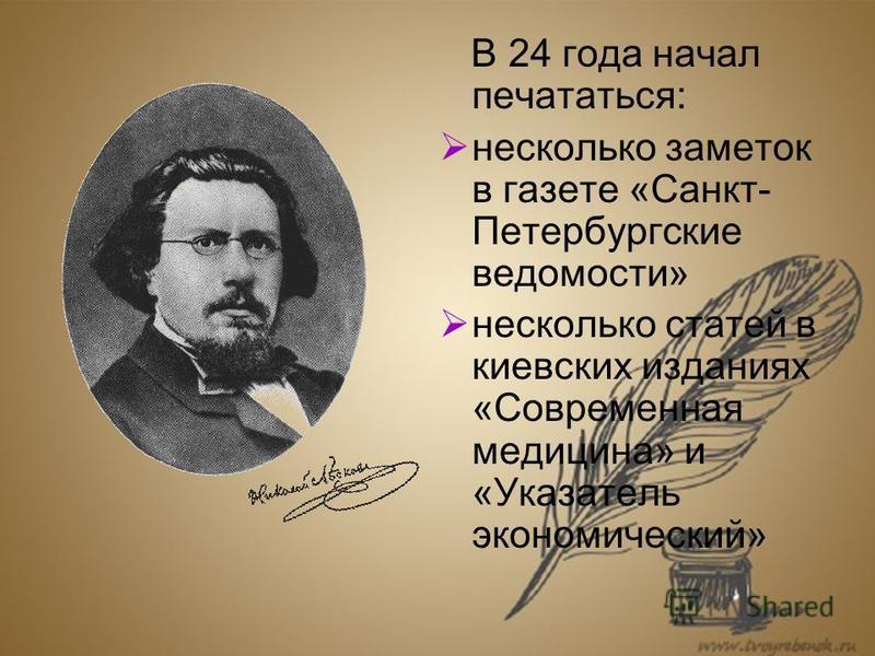 В 24 года начал печататься: несколько заметок в газете «Санкт- Петербургские ведомости» несколько статей в киевских изданиях «Современная медицина» и «Указатель экономический»