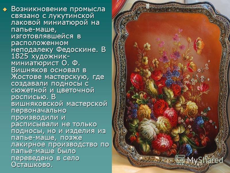 Возникновение промысла связано с лукутинской лаковой миниатюрой на папье-маше, изготовлявшейся в расположенном неподалеку Федоскине. В 1825 художник- миниатюрист О. Ф. Вишняков основал в Жостове мастерскую, где создавали подносы с сюжетной и цветочно
