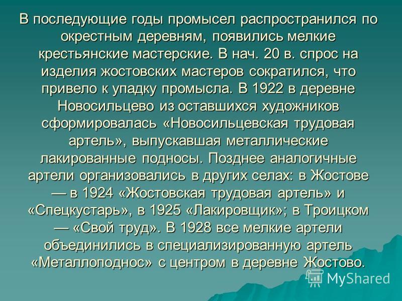 В последующие годы промысел распространился по окрестным деревням, появились мелкие крестьянские мастерские. В нач. 20 в. спрос на изделия жостовских мастеров сократился, что привело к упадку промысла. В 1922 в деревне Новосильцево из оставшихся худо