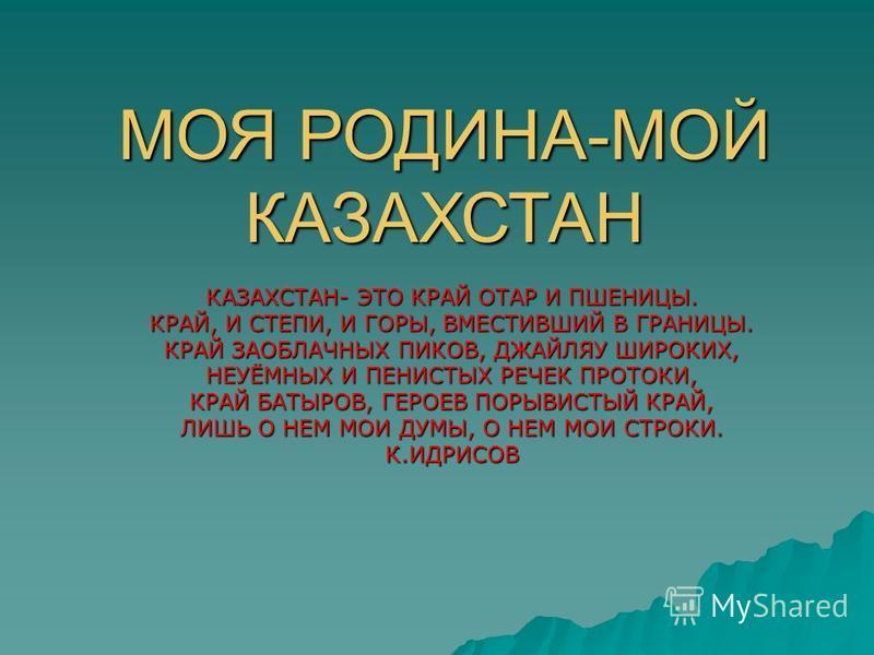 МОЯ РОДИНА-МОЙ КАЗАХСТАН КАЗАХСТАН- ЭТО КРАЙ ОТАР И ПШЕНИЦЫ. КРАЙ, И СТЕПИ, И ГОРЫ, ВМЕСТИВШИЙ В ГРАНИЦЫ. КРАЙ ЗАОБЛАЧНЫХ ПИКОВ, ДЖАЙЛЯУ ШИРОКИХ, НЕУЁМНЫХ И ПЕНИСТЫХ РЕЧЕК ПРОТОКИ, КРАЙ БАТЫРОВ, ГЕРОЕВ ПОРЫВИСТЫЙ КРАЙ, ЛИШЬ О НЕМ МОИ ДУМЫ, О НЕМ МОИ