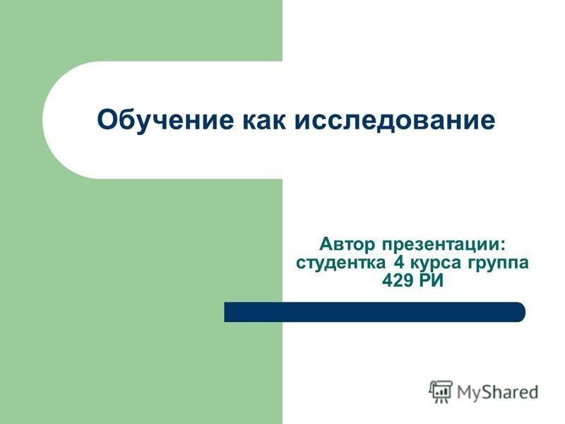 Обучение как исследование Автор презентации: студентка 4 курса группа 429 РИ