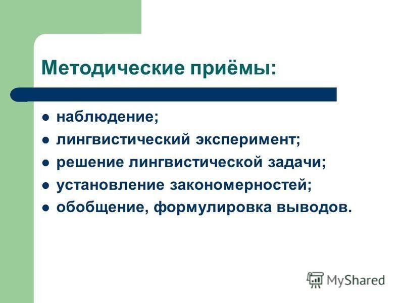 Методические приёмы: наблюдение; лингвистический эксперимент; решение лингвистической задачи; установление закономерностей; обобщение, формулировка выводов.