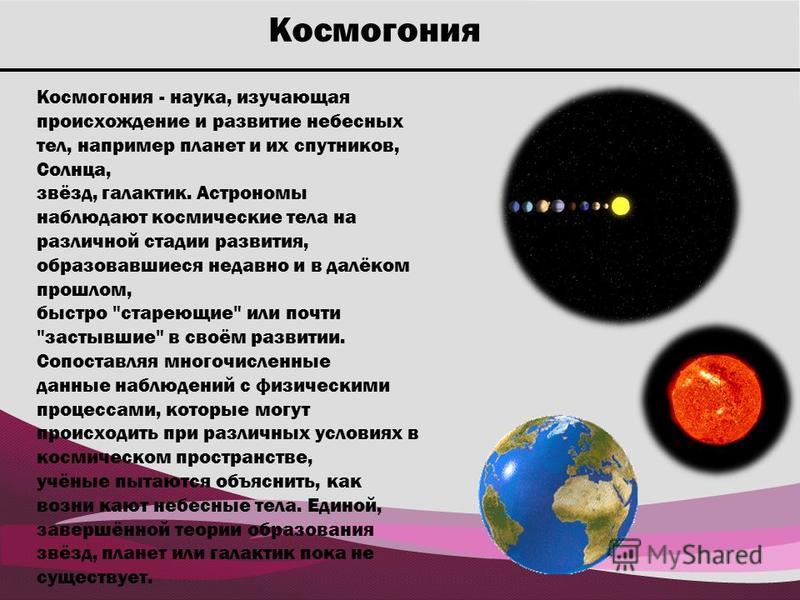 Космогония Космогония - наука, изучающая происхождение и развитие небесных тел, например планет и их спутников, Солнца, звёзд, галактик. Астрономы наблюдают космические тела на различной стадии развития, образовавшиеся недавно и в далёком прошлом, бы