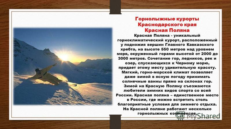 Горнолыжные курорты Краснодарского края Красная Поляна Красная Поляна - уникальный горноклиматический курорт, расположенный у подножия вершин Главного Кавказского хребта, на высоте 550 метров над уровнем моря, окруженный горами высотой от 2000 до 300