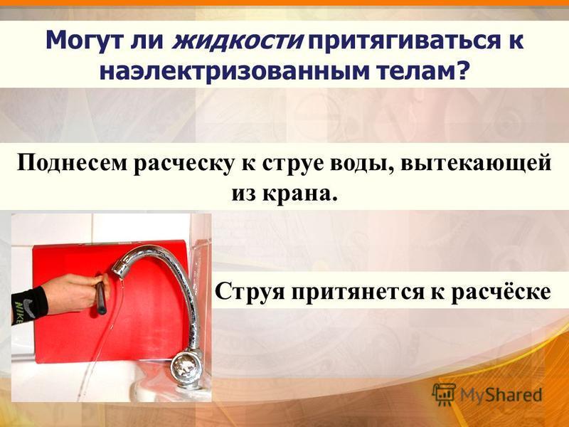 Поднесем расческу к струе воды, вытекающей из крана. Струя притянется к расчёске Могут ли жидкости притягиваться к наэлектризованным телам?