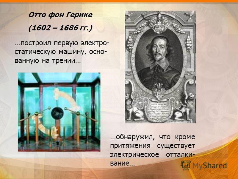 Отто фон Герике (1602 – 1686 гг.) …построил первую электро- статическую машину, основанную на трении… …обнаружил, что кроме притяжения существует электрическое отталкивание…