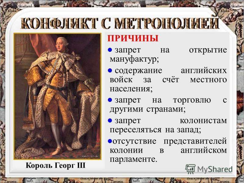 ПРИЧИНЫ запрет на открытие мануфактур; содержание английских войск за счёт местного населения; запрет на торговлю с другими странами; запрет колонистам переселяться на запад; отсутствие представителей колонии в английском парламенте. Король Георг III