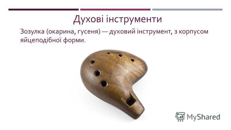Зозулка ( окарина, гусеня ) духовий інструмент, з корпусом яй  цеподібної форми. Духові інструменти