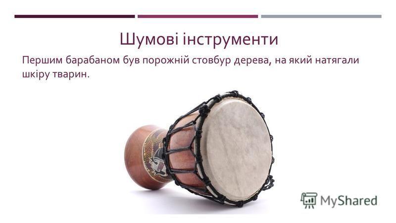 Шумові інструменти Першим барабаном був порожній стовбур дерева, на який натягали шкіру тварин.