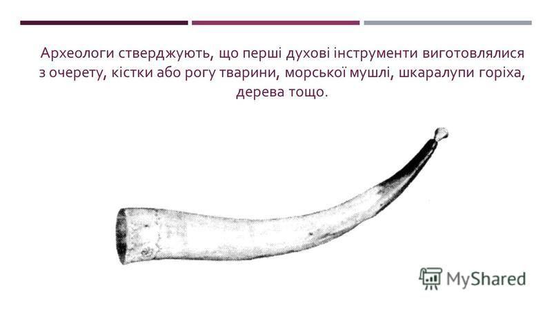 Археологи стверджують, що перші духові інструменти виготов  лялися з очерету, кістки або рогу тварини, морської мушлі, шкаралупи горіха, дерева тощо.