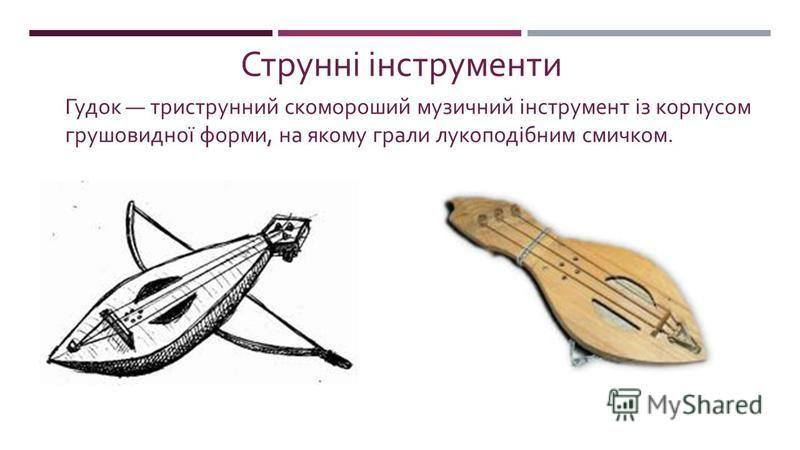 Гудок триструнний скомороший музичний інструмент із корпусом грушо  видної форми, на якому грали лукоподібним смичком. Струнні інструменти