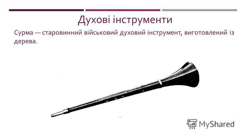 Духові інструменти Сурма старовинний військовий духовий інструмент, виготовле  ний із дерева.