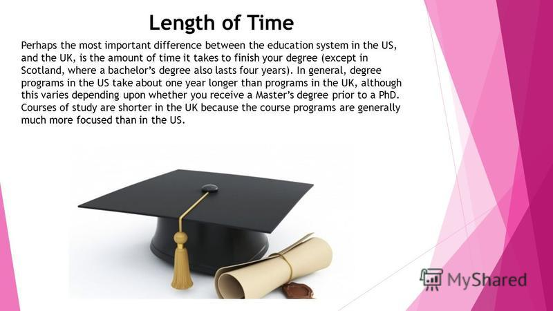 Length of Time Perhaps the most important difference between the education system in the US, and the UK, is the amount of time it takes to finish your degree (except in Scotland, where a bachelors degree also lasts four years). In general, degree pro