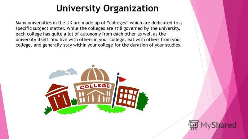 University Organization Many universities in the UK are made up of colleges which are dedicated to a specific subject matter. While the colleges are still governed by the university, each college has quite a lot of autonomy from each other as well as