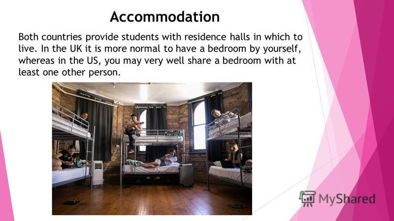 Accommodation Both countries provide students with residence halls in which to live. In the UK it is more normal to have a bedroom by yourself, whereas in the US, you may very well share a bedroom with at least one other person.