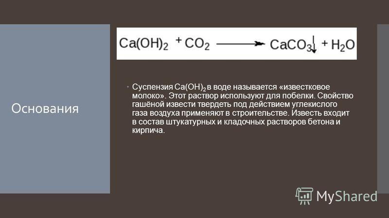 Основания Суспензия Ca(OH) 2 в воде называется «известковое молоко». Этот раствор используют для побелки. Свойство гашёной извести твердеть под действием углекислого газа воздуха применяют в строительстве. Известь входит в состав штукатурных и кладоч