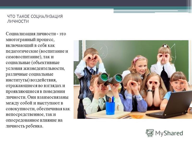 ЧТО ТАКОЕ СОЦИАЛИЗАЦИЯ ЛИЧНОСТИ Социализация личности - это многогранный процесс, включающий в себя как педагогические (воспитание и самовоспитание), так и социальные (объективные условия жизнедеятельности, различные социальные институты) воздействия