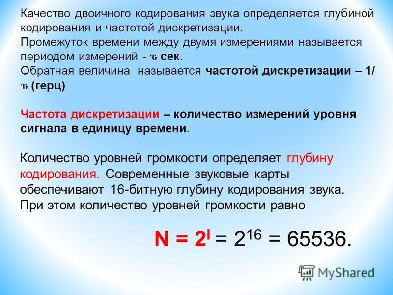 Количество уровней громкости определяет глубину кодирования. Современные звуковые карты обеспечивают 16-битную глубину кодирования звука. При этом количество уровней громкости равно N = 2 I = 2 16 = 65536. Качество двоичного кодирования звука определ
