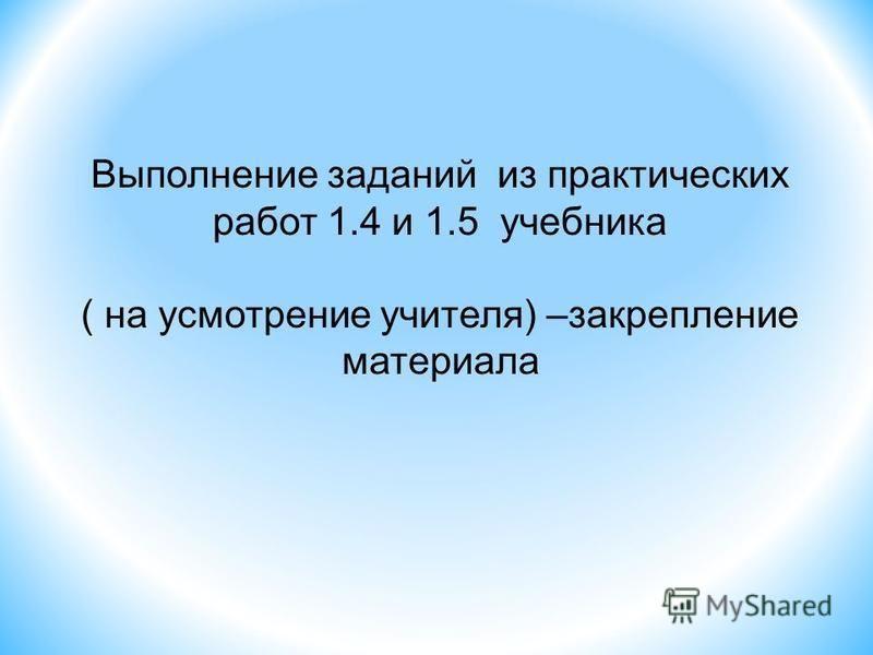 Выполнение заданий из практических работ 1.4 и 1.5 учебника ( на усмотрение учителя) –закрепление материала