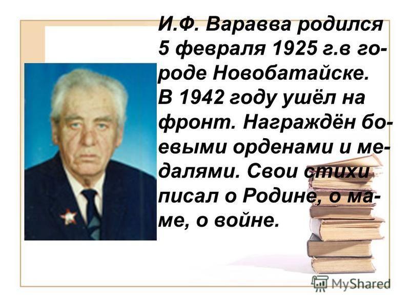 И.Ф. Варавва родился 5 февраля 1925 г.в го- роде Новобатайске. В 1942 году ушёл на фронт. Награждён боевыми орденами и ме- далями. Свои стихи писал о Родине, о ма- ме, о войне.