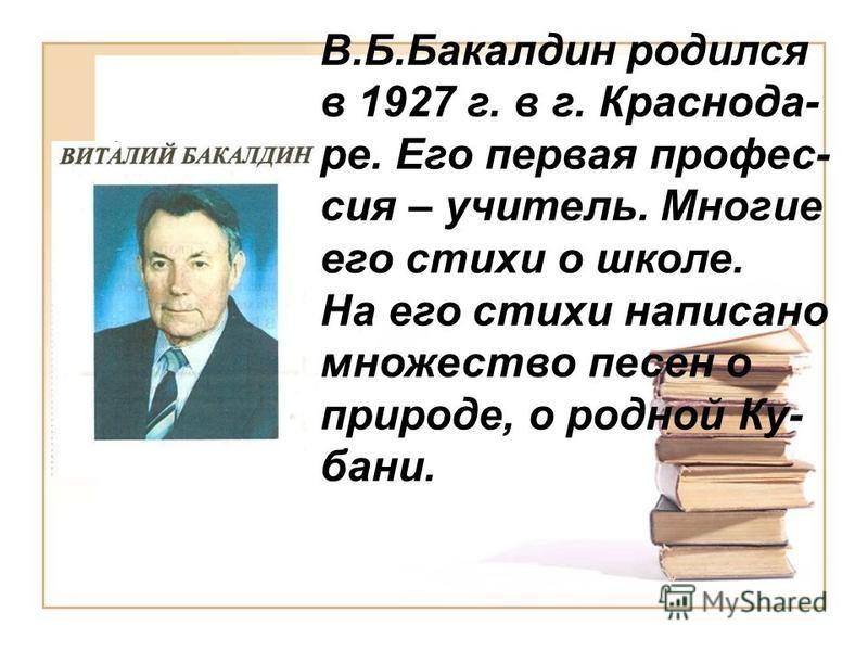 В.Б.Бакалдин родился в 1927 г. в г. Краснода- ре. Его первая профессия – учитель. Многие его стихи о школе. На его стихи написано множество песен о природе, о родной Ку- бани.