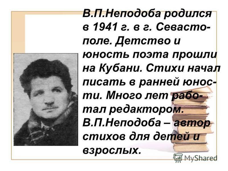 В.П.Неподоба родился в 1941 г. в г. Севасто- поле. Детство и юность поэта прошли на Кубани. Стихи начал писать в ранней юности. Много лет работал редактором. В.П.Неподоба – автор стихов для детей и взрослых.