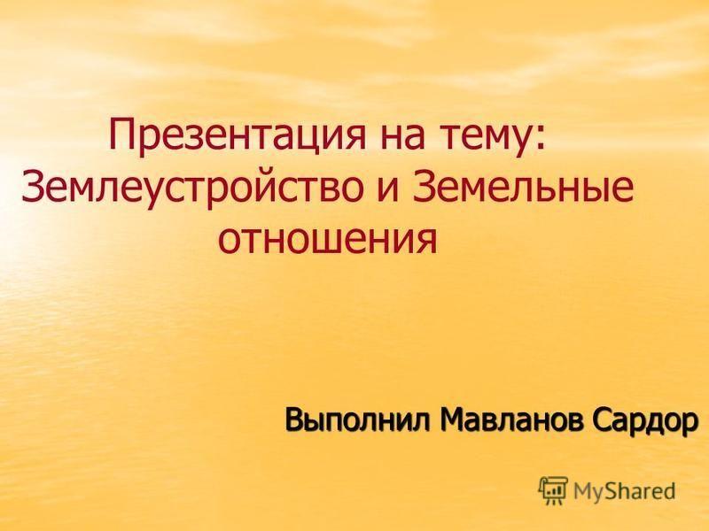 Презентация на тему: Землеустройство и Земельные отношения Выполнил Мавланов Сардор