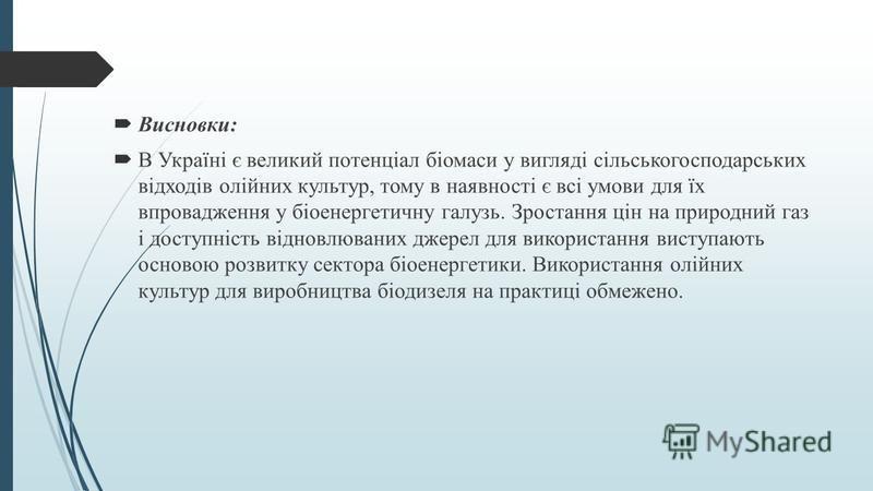 Висновки: В Україні є великий потенціал біомаси у вигляді сільськогосподарських відходів олійних культур, тому в наявності є всі умови для їх впровадження у біоенергетичну галузь. Зростання цін на природний газ і доступність відновлюваних джерел для