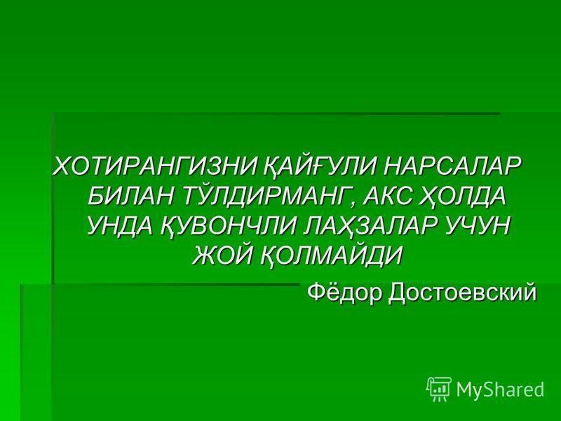 ХОТИРАНГИЗНИ ҚАЙҒУЛИ НАРСАЛАР БИЛАН ТЎЛДИРМАНГ, АКС ҲОЛДА УНДА ҚУВОНЧЛИ ЛАҲЗАЛАР УЧУН ЖОЙ ҚОЛМАЙДИ Фёдор Достоевский