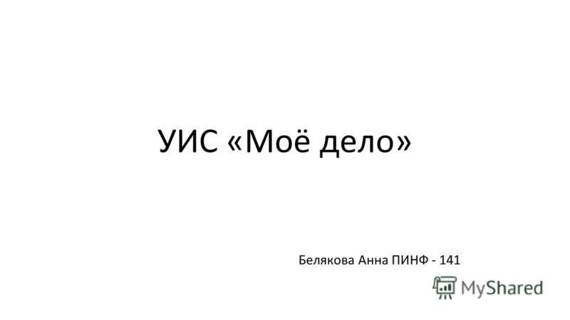 УИС «Моё дело» Белякова Анна ПИНФ - 141