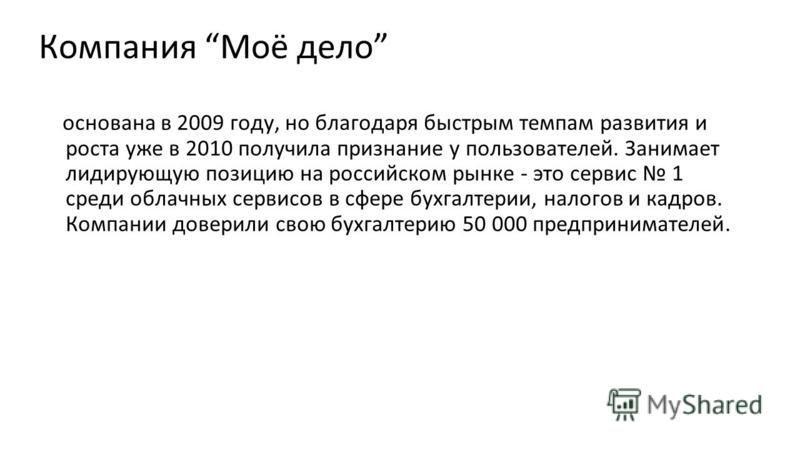 Компания Моё дело основана в 2009 году, но благодаря быстрым темпам развития и роста уже в 2010 получила признание у пользователей. Занимает лидирующую позицию на российском рынке - это сервис 1 среди облачных сервисов в сфере бухгалтерии, налогов и