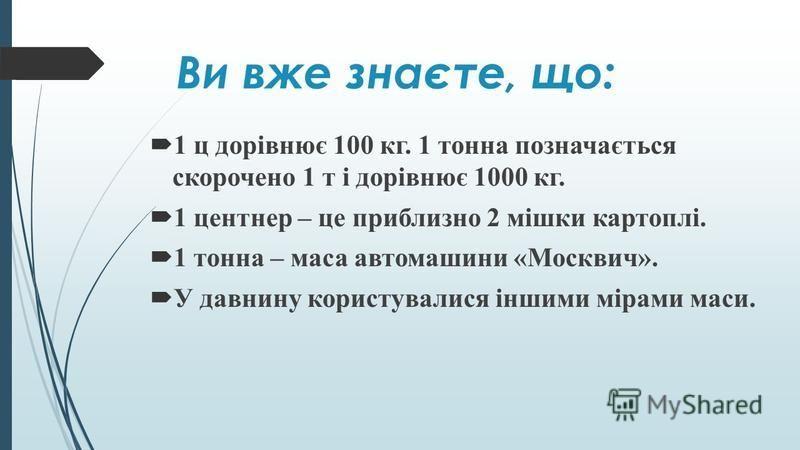 Ви вже знаєте, що: 1 ц дорівнює 100 кг. 1 тонна позначається скорочено 1 т і дорівнює 1000 кг. 1 центнер – це приблизно 2 мішки картоплі. 1 тонна – маса автомашини «Москвич». У давнину користувалися іншими мірами маси.
