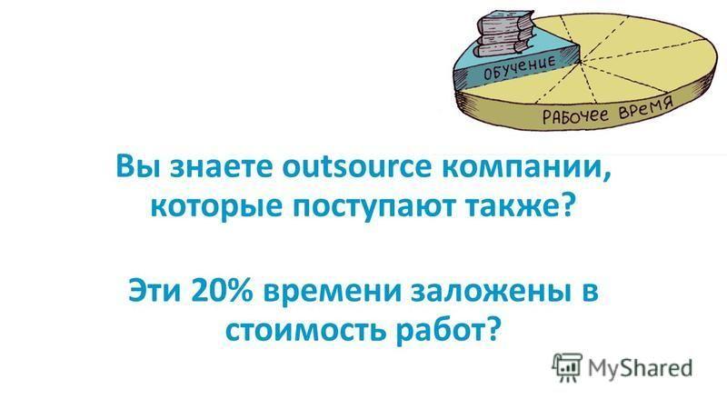 Вы знаете outsource компании, которые поступают также? Эти 20% времени заложены в стоимость работ?