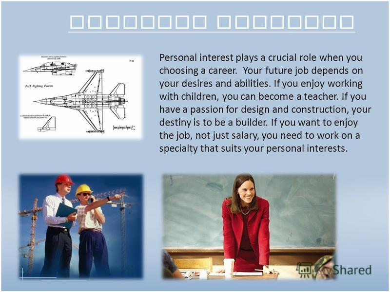 Personal interest Personal interest plays a crucial role when you choosing a career. Your future job depends on your desires and abilities. If you enjoy working with children, you can become a teacher. If you have a passion for design and constructio