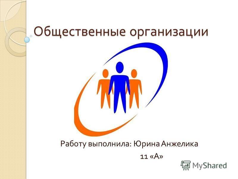 Общественные организации Работу выполнила : Юрина Анжелика 11 « А »