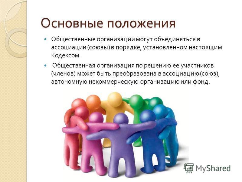 Основные положения Общественные организации могут объединяться в ассоциации ( союзы ) в порядке, установленном настоящим Кодексом. Общественная организация по решению ее участников ( членов ) может быть преобразована в ассоциацию ( союз ), автономную