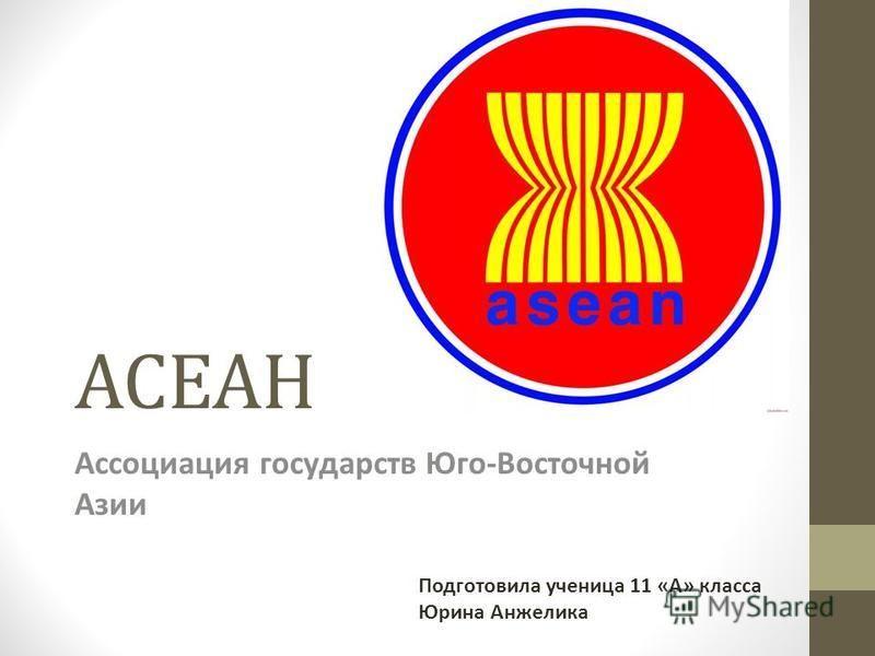 АСЕАН Ассоциация государств Юго-Восточной Азии Подготовила ученица 11 «А» класса Юрина Анжелика