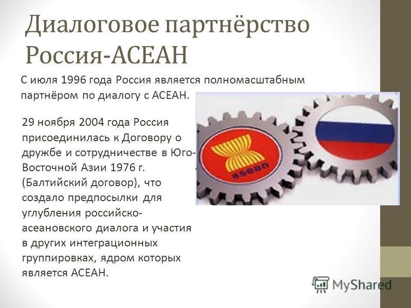 Диалоговое партнёрство Россия-АСЕАН С июля 1996 года Россия является полномасштабным партнёром по диалогу с АСЕАН. 29 ноября 2004 года Россия присоединилась к Договору о дружбе и сотрудничестве в Юго- Восточной Азии 1976 г. (Балтийский договор), что