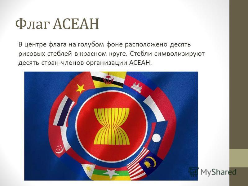 Флаг АСЕАН В центре флага на голубом фоне расположено десять рисовых стеблей в красном круге. Стебли символизируют десять стран-членов организации АСЕАН.