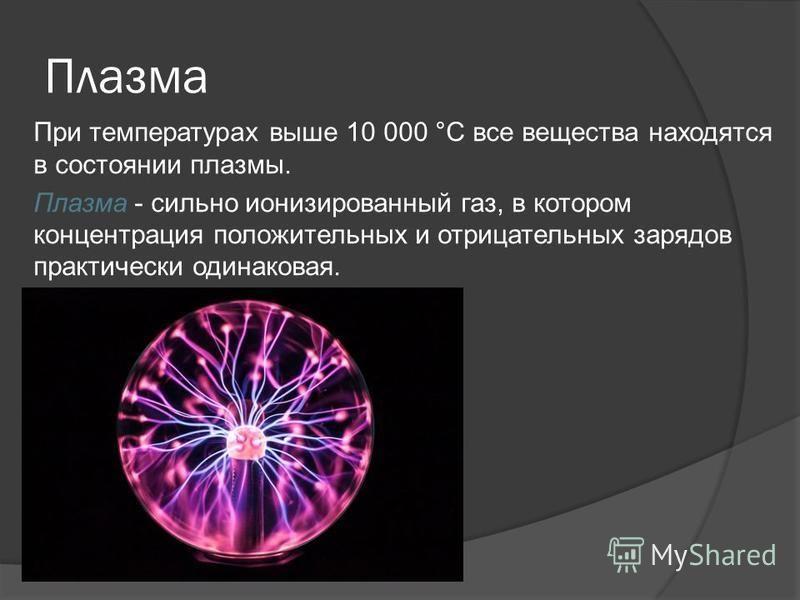 Плазма При температурах выше 10 000 °С все вещества находятся в состоянии плазмы. Плазма - сильно ионизированный газ, в котором концентрация положительных и отрицательных зарядов практически одинаковая.