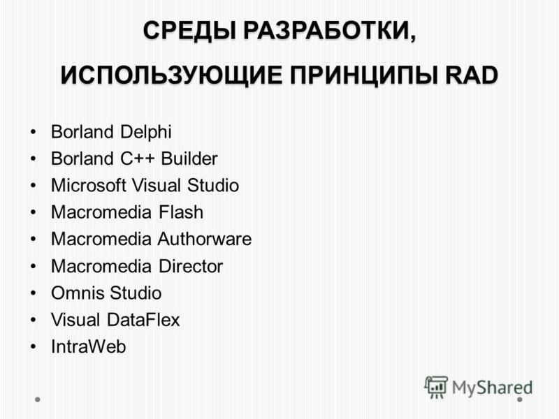 СРЕДЫ РАЗРАБОТКИ, ИСПОЛЬЗУЮЩИЕ ПРИНЦИПЫ RAD Borland Delphi Borland C++ Builder Microsoft Visual Studio Macromedia Flash Macromedia Authorware Macromedia Director Omnis Studio Visual DataFlex IntraWeb