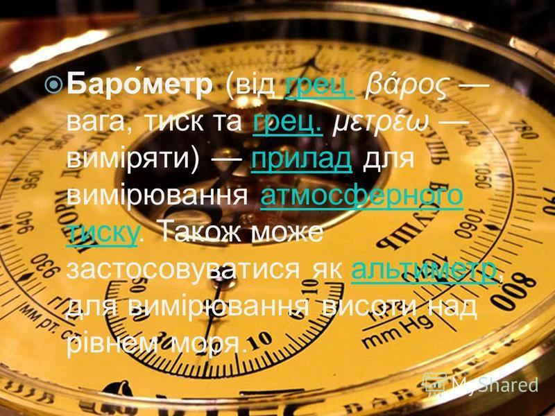 Баро́метр (від грец. βάρος вага, тиск та грец. μετρέω виміряти) прилад для вимірювання атмосферного тиску. Також може застосовуватися як альтиметр, для вимірювання висоти над рівнем моря.грец. приладатмосферного тискуальтиметр