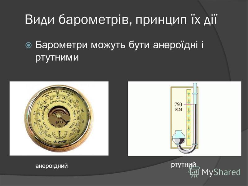 Види барометрів, принцип їх дії Барометри можуть бути анероїдні і ртутними ртутний анероїдний