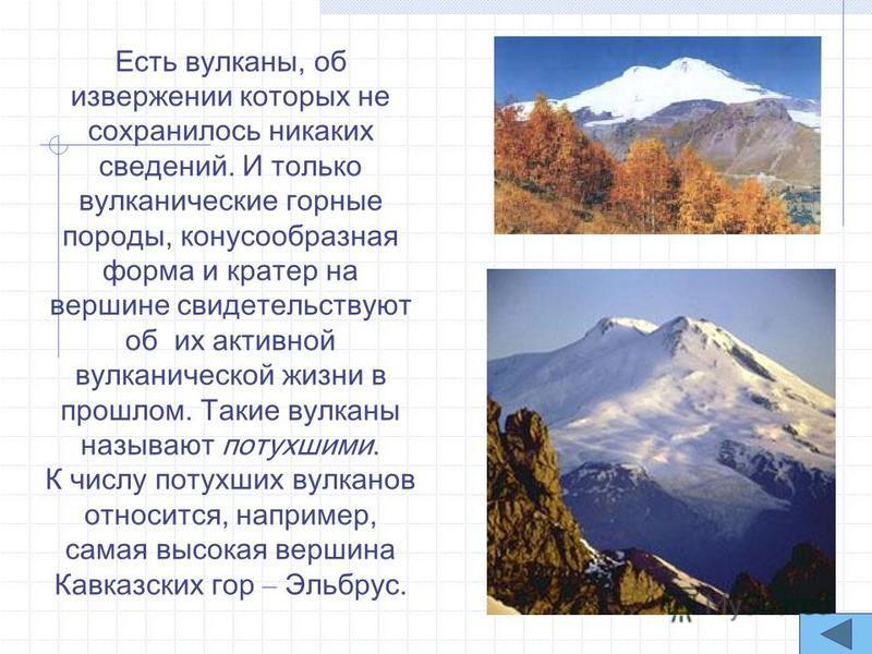 Есть вулканы, об извержении которых не сохранилось никаких сведений. И только вулканические горные породы, конусообразная форма и кратер на вершине свидетельствуют об их активной вулканической жизни в прошлом. Такие вулканы называют потухшими. К числ