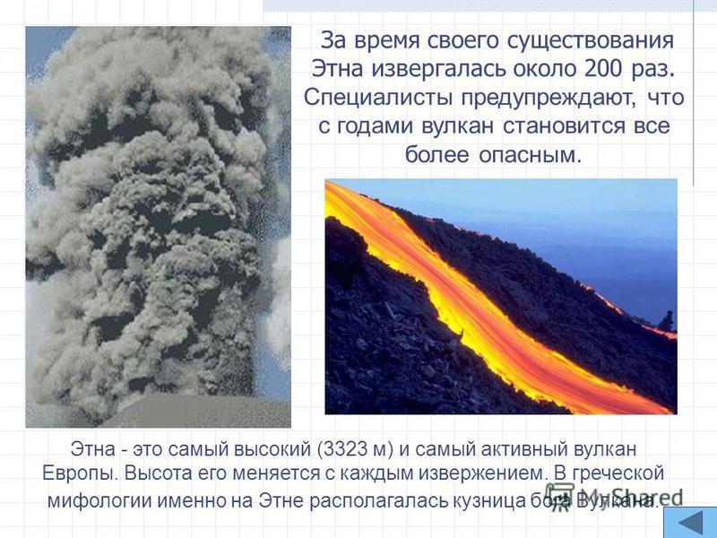 Этна - это самый высокий (3323 м) и самый активный вулкан Европы. Высота его меняется с каждым извержением. В греческой мифологии именно на Этне располагалась кузница бога Вулкана. За время своего существования Этна извергалась около 200 раз. Специал