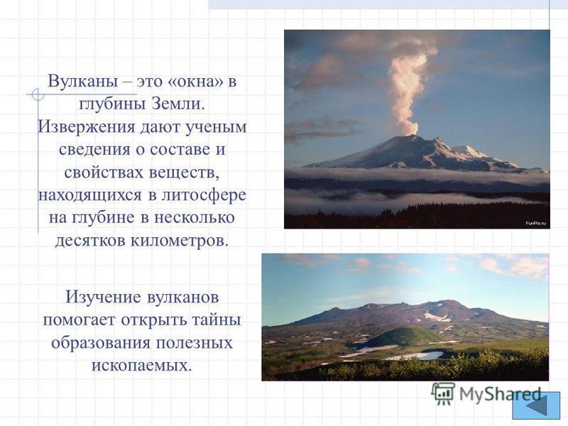 Вулканы – это «окна» в глубины Земли. Извержения дают ученым сведения о составе и свойствах веществ, находящихся в литосфере на глубине в несколько десятков километров. Изучение вулканов помогает открыть тайны образования полезных ископаемых.
