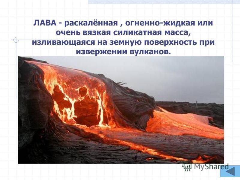 ЛАВА - раскалённая, огненно-жидкая или очень вязкая силикатная масса, изливающаяся на земную поверхность при извержении вулканов.